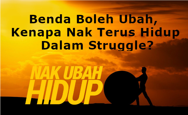 Benda Boleh Ubah, Kenapa Nak Terus Hidup Dalam Struggle?